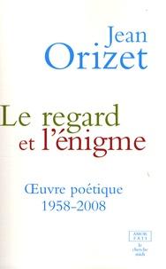 Jean Orizet - Le regard et l'énigme - Oeuvre poétique 1958-2008.