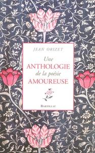 Jean Orizet - Une anthologie de la poésie amoureuse - XIIe-XXe siècle.
