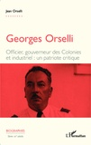 Jean Orselli - Georges Orselli - Officier, gouverneur des colonies, industriel : un patriote critique.