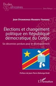 Jean Otemikongo Mandefu Yahisule - Elections et changement politique en République démocratique du Congo - Six décennies perdues pour le développement.