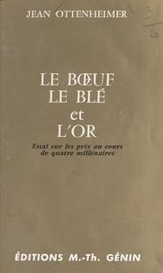 Jean Ottenheimer - Le bœuf, le blé et l'or - Essai sur les prix au cours de quatre millénaires.
