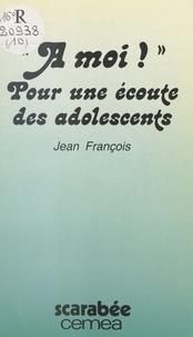 Jean P. François - À moi ! : plaidoyer et témoignages pour une écoute des adolescents.
