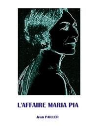 Jean Pailler - L'AFFAIRE MARIA PIA.