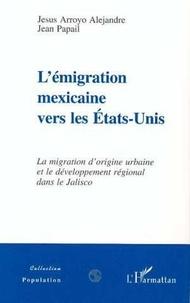 Jean Papail et Jesus Arroyo Alejandre - L'émigration mexicaine vers les États-Unis - La migration d'origine urbaine et le développement régional dans le Jalisco, 1975-1995.