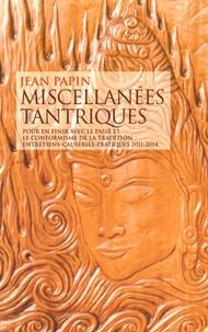 Jean Papin - Miscellanées tantriques - Pour en finir avec le passé et le conformisme de la tradition, entretiens-causeries-pratiques 2011-2014.