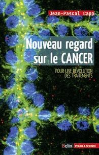 Jean-Pascal Capp - Nouveau regard sur le cancer - Pour une révolution des traitements.