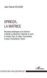 Jean-Pascal Collegia - Spinoza, la matrice - Nouveaux éclairages sur le bohneur, la liberté, la hérarche, l'éternité, la mort, la morale, Dieu, le chaos, l'inconscient, le sexe, l'humanisme, l'école.