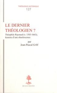 Jean-Pascal Gay - Le dernier théologien ? - Théophile Raynaud, histoire d'une obsolescence.