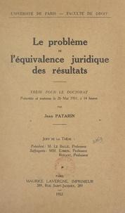 Jean Patarin et  Faculté de droit de l'Universi - Le problème de l'équivalence juridique des résultats - Thèse pour le Doctorat présentée et soutenue le 26 mai 1951, à 14 heures.