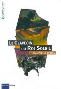 Le clavecin du Roi Soleil - Jean-Patrice Brosse |