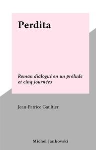 Jean-Patrice Gaultier - Perdita - Roman dialogué en un prélude et cinq journées.
