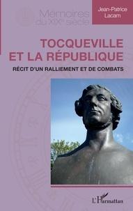 Jean-Patrice Lacam - Tocqueville et la République - Récit d'un ralliement et de combats.