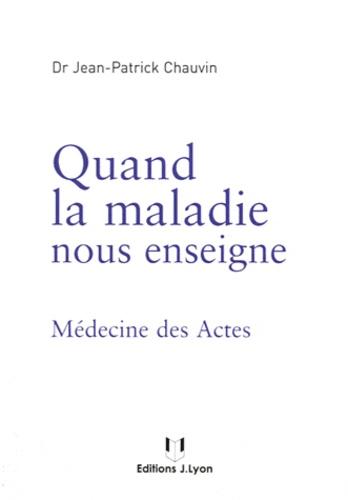 Jean-Patrick Chauvin - Quand la maladie nous enseigne - Médecine des Actes.