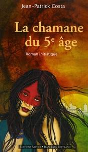 Jean-Patrick Costa - La chamane du cinquième âge.