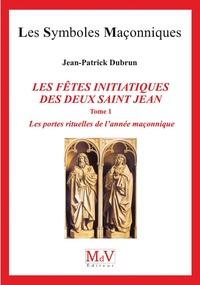 Jean-Patrick Dubrun - Les fêtes initiatiques des deux Saint-Jean - Tome 1, Les portes rituelles de l'année maçonnique.