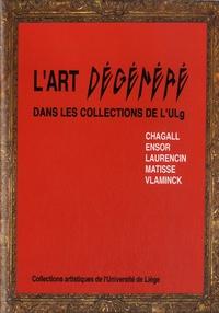 Jean-Patrick Duchesne et Edith Micha - L'art dégénéré dans les collections de l'ULg - Chagall, Ensor, Laurencin, Matisse, Vlaminck.