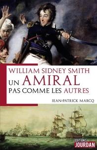Jean-Patrick Marcq - William Sydney Smith - Un amiral pas comme les autres.