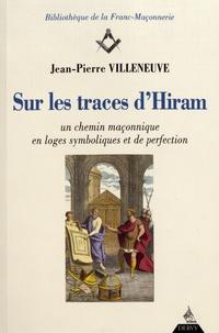 Jean-Patrick Villeneuve - Sur les traces d'Hiram - Un chemin maçonnique en loges symboliques et de perfection.