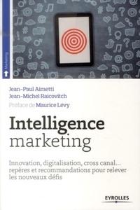 Jean-Paul Aimetti et Jean-Michel Raicovitch - Intelligence marketing - Innovation, digitalisation, cross canal... repères et recommandations pour relever les nouveaux défis.