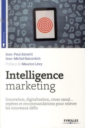 Intelligence marketing. Innovation, digitalisation, cross canal... repères et recommandations pour relever les nouveaux défis