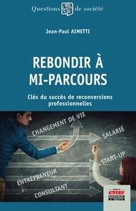 Jean-Paul Aimetti - Rebondir à mi-parcours - Clés du succès de reconversions professionnelles.