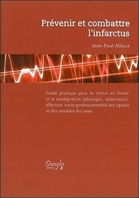 Jean-Paul Allaux - Prévenir et combattre l'infarctus - Guide pratique pour le retour en forme et la réadaptation (physique, alimentaire, affective et socio-professionnelle) des opérés et des malades du coeur.