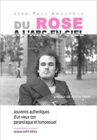Jean-Paul Amouroux - Du rose à l'arc-en-ciel - Souvenirs authentiques d'un vieux con paranoïaque et homosexuel.