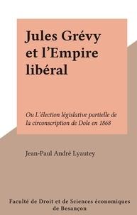 Jean-Paul André Lyautey - Jules Grévy et l'Empire libéral - Ou L'élection législative partielle de la circonscription de Dole en 1868.