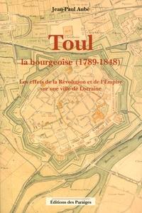 Jean-Paul Aubé - Toul la bourgeoise (1789-1848) - Les effets de la Révolution et de l'Empire sur une ville de Lorraine.