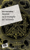 Jean-Paul Auffray - Newton ou le triomphe de l'alchimie.