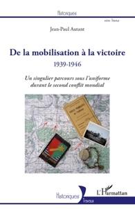 Jean-Paul Autant - De la mobilisation à la victoire 1939-1946 - Un singulier parcours sous l'uniforme durant le second conflit mondial.
