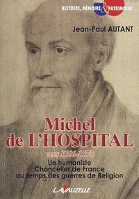 Jean-Paul Autant - Michel de L'Hospital, vers 1506-15 - Un humaniste Chancelier de France au temps des guerres de Religion.