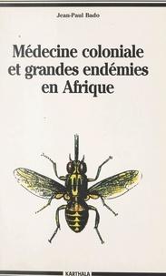 Jean-Paul Bado et Jean Copans - Médecine coloniale et grandes endémies en Afrique, 1900-1960 - Lèpre, trypanosomiase humaine et onchocercose.