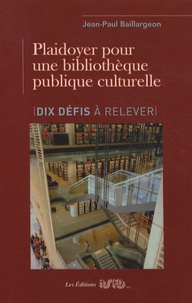 Jean-Paul Baillargeon - Plaidoyer pour une bibliothèque publique culturelle - Dix défis à relever.