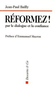 Jean-Paul Bailly - Réformez ! par le dialogue et la confiance - Témoignage d'un dirigeant.