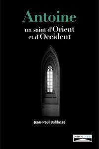 Jean-Paul Baldazza - Antoine - Un saint d'Orient et d'Occident.