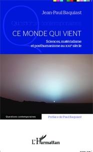 Jean-Paul Baquiast - Ce monde qui vient - Sciences, matérialisme et posthumanisme au XXIe siècle.