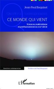 Ce monde qui vient- Sciences, matérialisme et posthumanisme au XXIe siècle - Jean-Paul Baquiast |