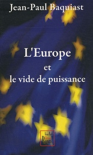 Jean-Paul Baquiast - L'Europe et le vide de puissance - Essai sur le gouvernement de l'Europe au siècle des super-Etats.