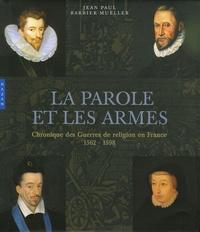 Jean-Paul Barbier-Mueller - La parole et les armes - Chronique des Guerres de religion en France 1562-1598.