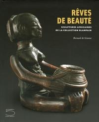 Jean-Paul Barbier et Bernard De Grunne - Rêves de beauté - Sculptures africaines de la collection Blanpain.