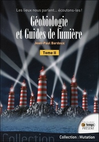 Jean-Paul Bardoux - Géobiologie et guides de lumière - Tome 2, Les lieux nous parlent... Ecoutons-les !.