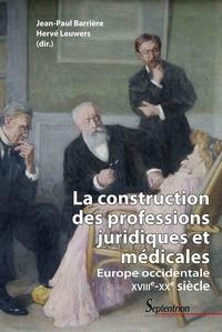 Jean-Paul Barrière et Hervé Leuwers - La construction des professions juridiques et médicales - Europe occidentale, XVIIIe-XXe siècle.