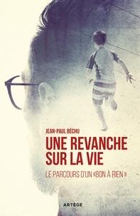 """Jean-Paul Béchu - Une Revanche sur la vie... - Le parcours d'un """"bon à rien""""."""