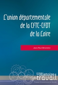 """Jean-Paul Bénetière - L'union départementale de la CFTC-CFDT de la Loire - Déconfessionalisation, autogestion, crise et résistance au """"recentrage"""" (1944-1988)."""