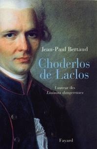 Jean-Paul Bertaud - Choderlos de Laclos - L'auteur des Liaisons dangereuses.