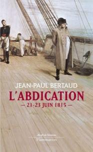 Jean-Paul Bertaud - L'abdication - 21-23 juin 1815.