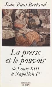 Jean-Paul Bertaud - La presse et le pouvoir de Louis XIII à Napoléon Ier.
