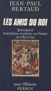 Jean-Paul Bertaud - Les Amis du roi - Journaux et journalistes royalistes en France de 1789 à 1792.
