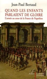 Jean-Paul Bertaud - Quand les enfants parlaient de gloire - L'armée au coeur de la France de Napoléon.
